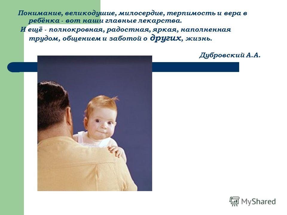 Понимание, великодушие, милосердие, терпимость и вера в ребёнка - вот наши главные лекарства. И ещё - полнокровная, радостная, яркая, наполненная трудом, общением и заботой о других, жизнь. Дубровский А.А.