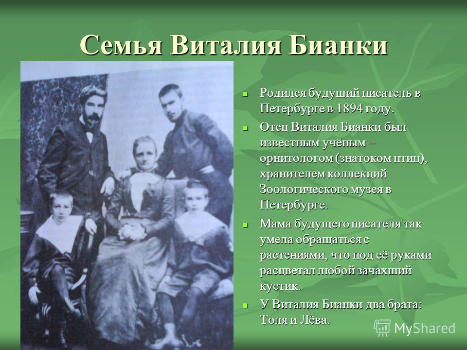 Семья Виталия Бианки Родился будущий писатель в Петербурге в 1894 году. Родился будущий писатель в Петербурге в 1894 году. Отец Виталия Бианки был известным учёным – орнитологом (знатоком птиц), хранителем коллекций Зоологического музея в Петербурге.
