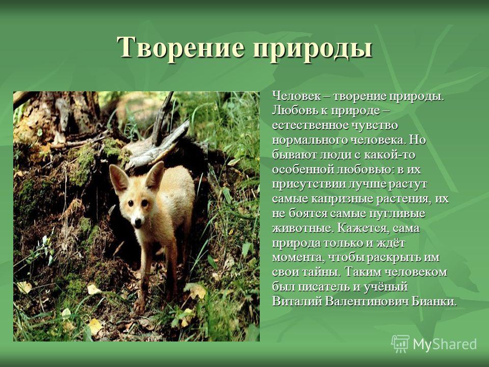 Творение природы Человек – творение природы. Любовь к природе – естественное чувство нормального человека. Но бывают люди с какой-то особенной любовью: в их присутствии лучше растут самые капризные растения, их не боятся самые пугливые животные. Каже