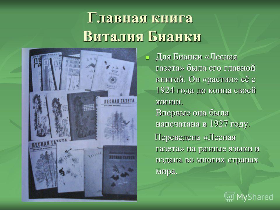 Главная книга Виталия Бианки Для Бианки «Лесная газета» была его главной книгой. Он «растил» её с 1924 года до конца своей жизни. Впервые она была напечатана в 1927 году. Для Бианки «Лесная газета» была его главной книгой. Он «растил» её с 1924 года