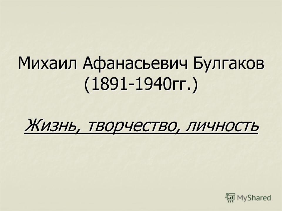 Михаил Афанасьевич Булгаков (1891-1940гг.) Жизнь, творчество, личность