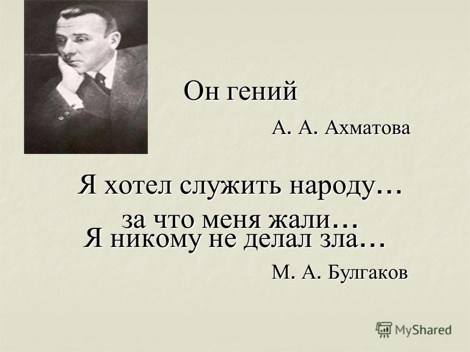 Он гений А. А. Ахматова Я хотел служить народу … за что меня жали … Я никому не делал зла … М. А. Булгаков М. А. Булгаков