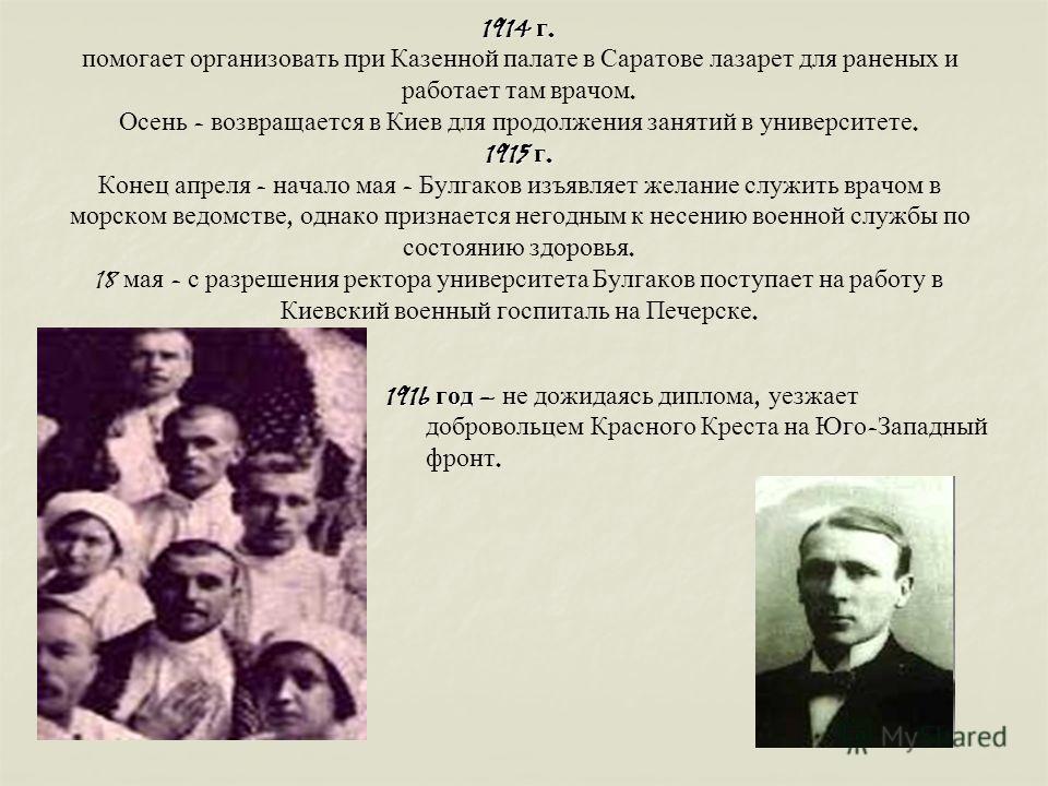 1914 г. 1915 г. 1914 г. помогает организовать при Казенной палате в Саратове лазарет для раненых и работает там врачом. Осень - возвращается в Киев для продолжения занятий в университете. 1915 г. Конец апреля - начало мая - Булгаков изъявляет желание