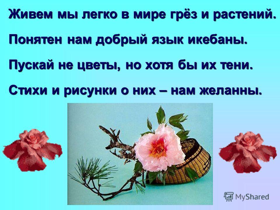 Живем мы легко в мире грёз и растений. Понятен нам добрый язык икебаны. Пускай не цветы, но хотя бы их тени. Стихи и рисунки о них – нам желанны.