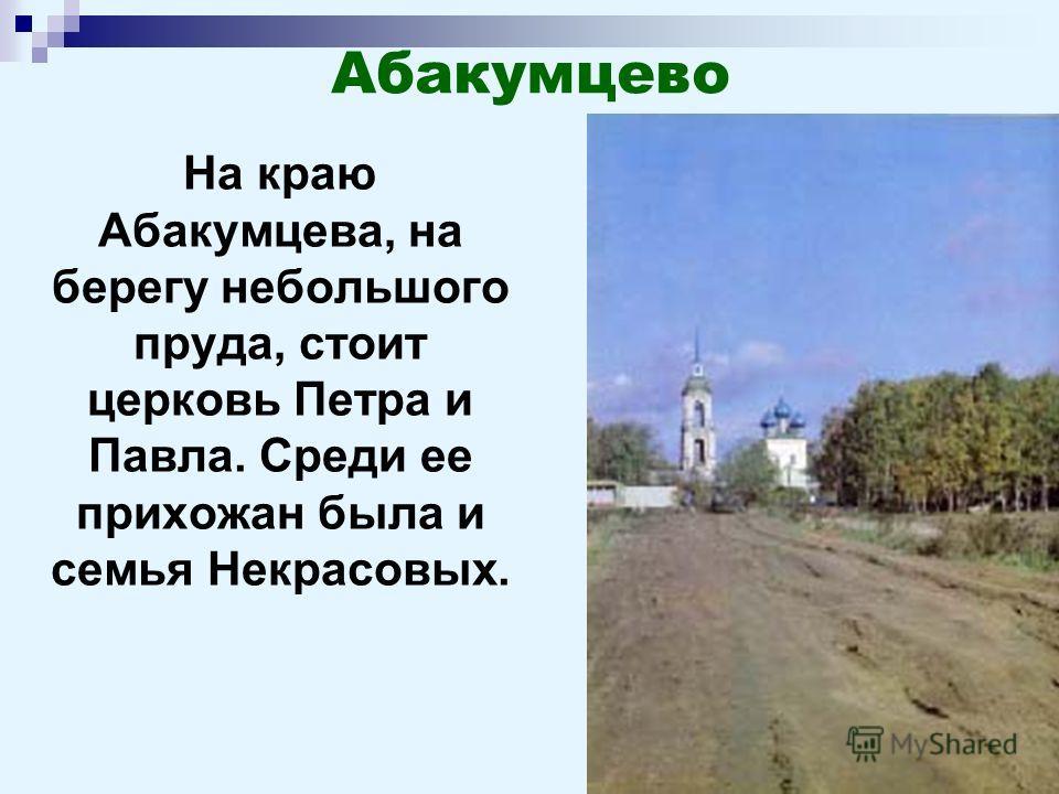 На краю Абакумцева, на берегу небольшого пруда, стоит церковь Петра и Павла. Среди ее прихожан была и семья Некрасовых.