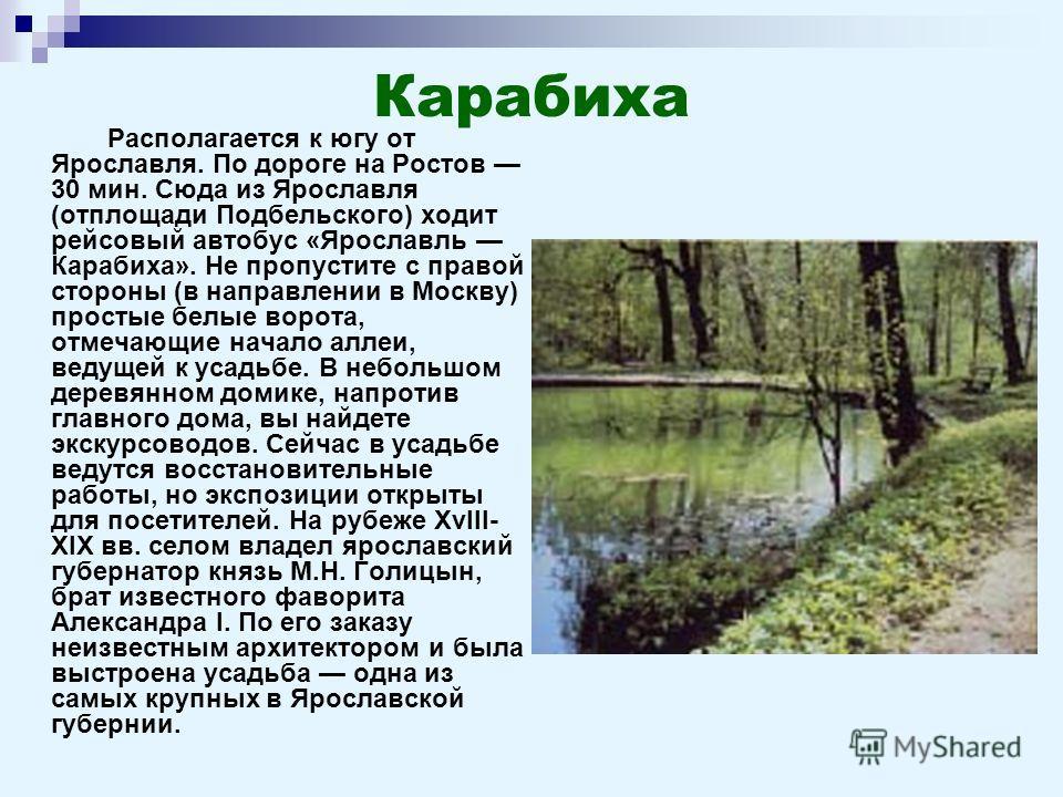 Карабиха Располагается к югу от Ярославля. По дороге на Ростов 30 мин. Сюда из Ярославля (отплощади Подбельского) ходит рейсовый автобус «Ярославль Карабиха». Не пропустите с правой стороны (в направлении в Москву) простые белые ворота, отмечающие на