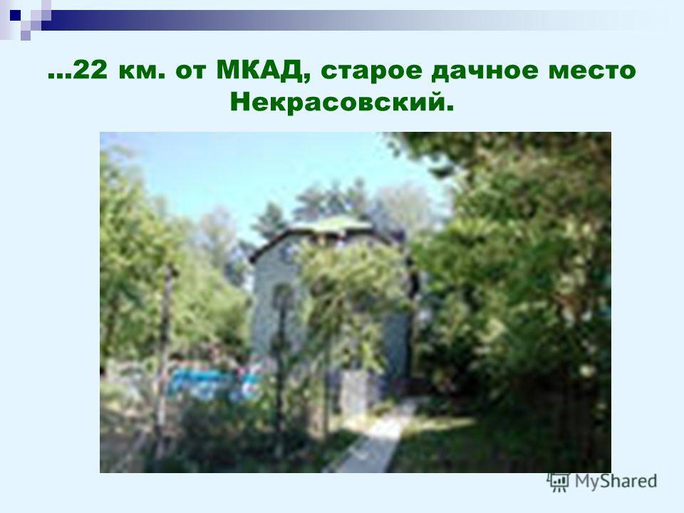 ...22 км. от МКАД, старое дачное место Некрасовский.
