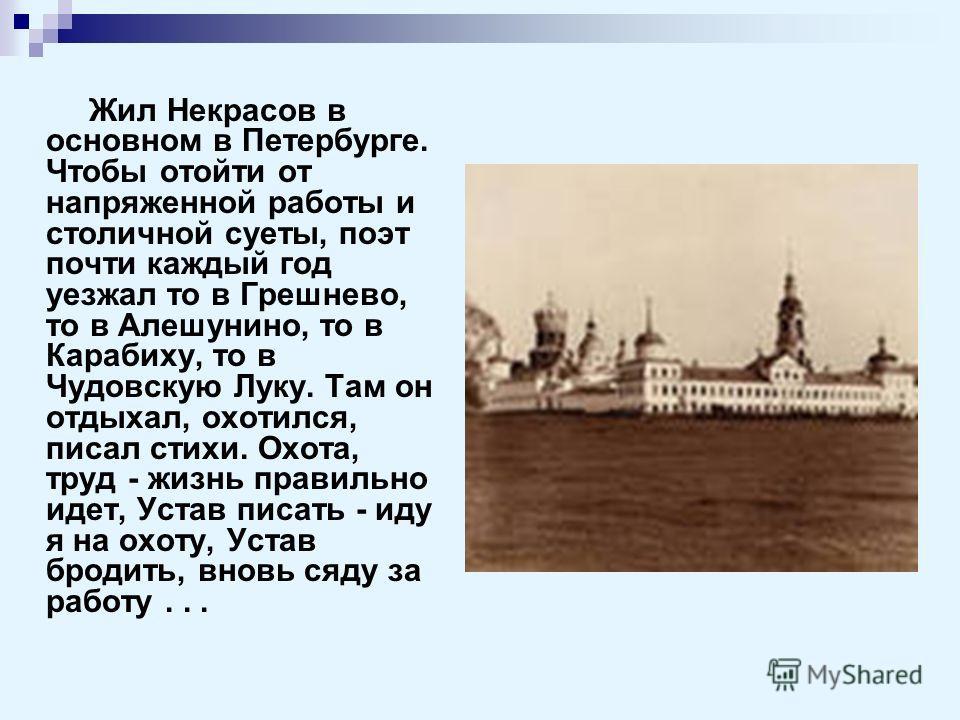 Жил Некрасов в основном в Петербурге. Чтобы отойти от напряженной работы и столичной суеты, поэт почти каждый год уезжал то в Грешнево, то в Алешунино, то в Карабиху, то в Чудовскую Луку. Там он отдыхал, охотился, писал стихи. Охота, труд - жизнь пра