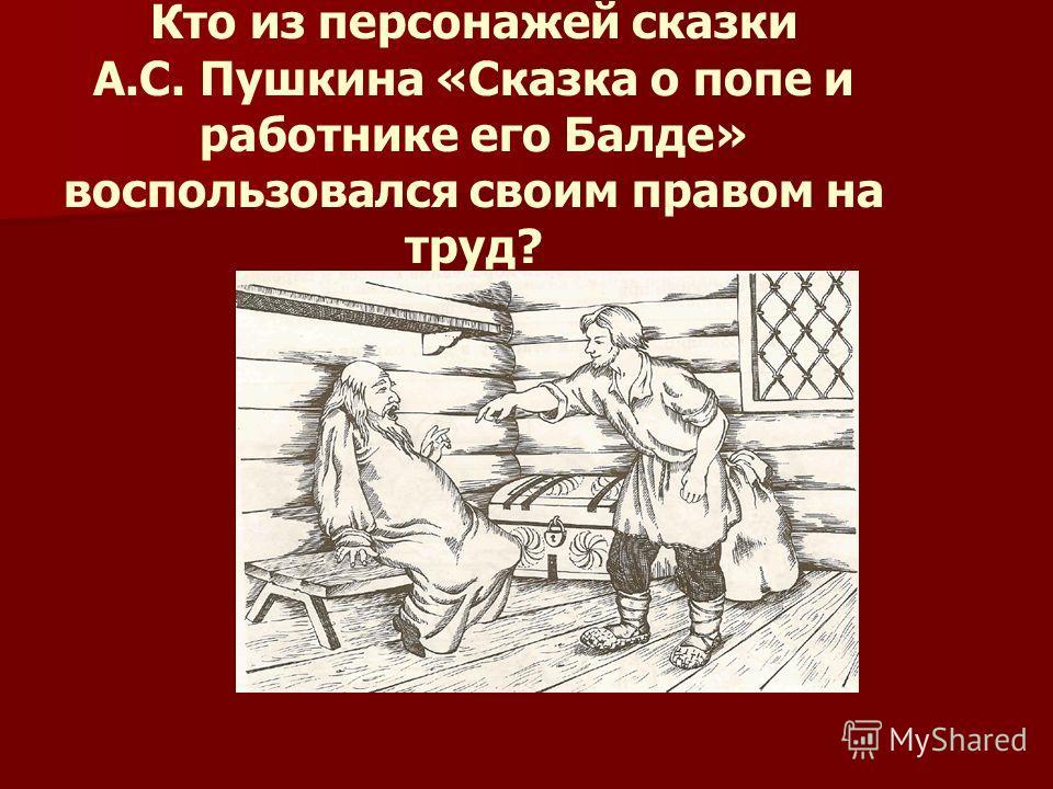 Кто из персонажей сказки А.С. Пушкина «Сказка о попе и работнике его Балде» воспользовался своим правом на труд?