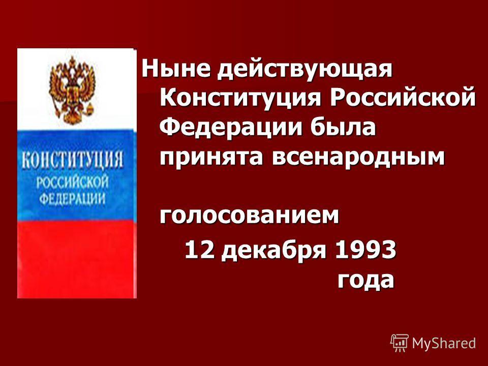 Ныне действующая Конституция Российской Федерации была принята всенародным голосованием 12 декабря 1993 года 12 декабря 1993 года