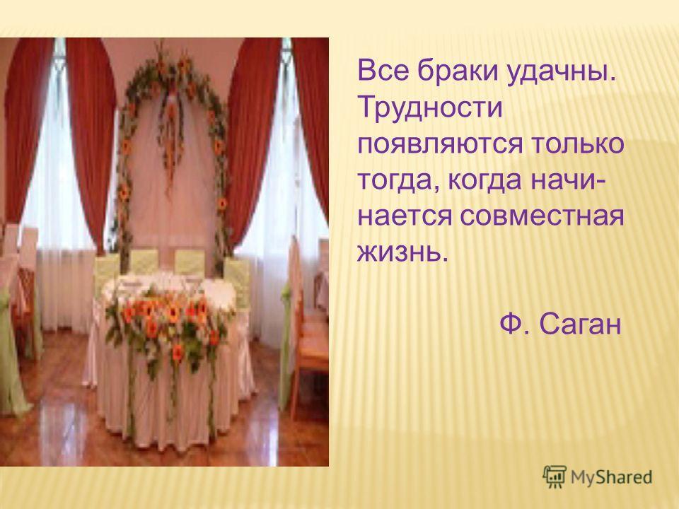 Все браки удачны. Трудности появляются только тогда, когда начи- нается совместная жизнь. Ф. Саган