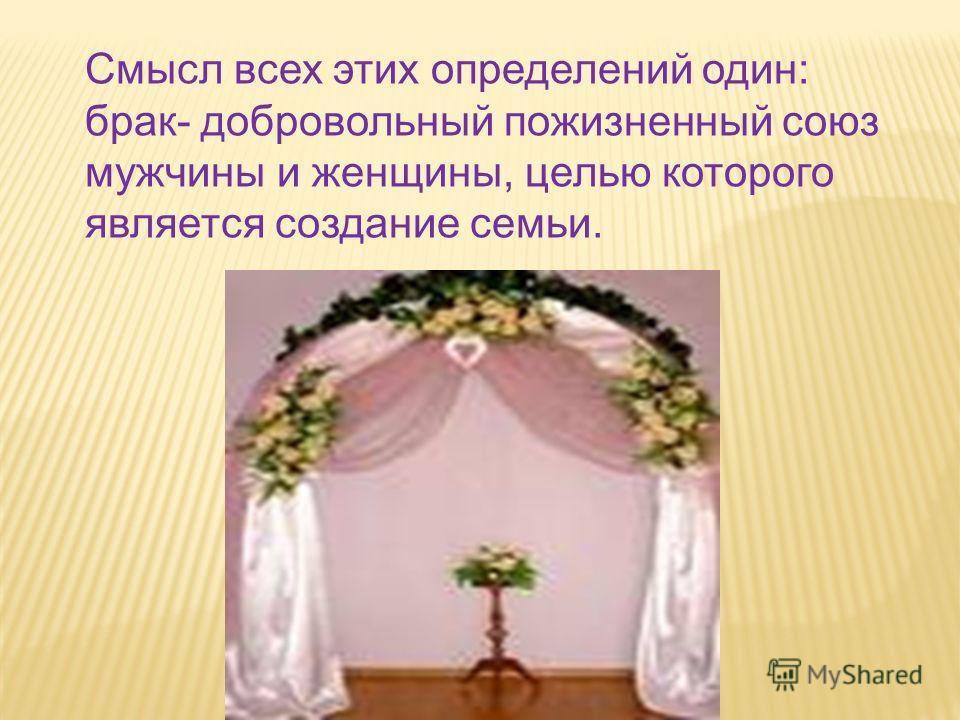 Смысл всех этих определений один: брак- добровольный пожизненный союз мужчины и женщины, целью которого является создание семьи.