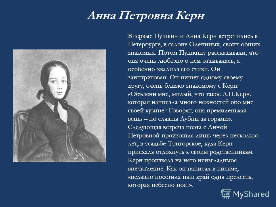 Впервые Пушкин и Анна Керн встретились в Петербурге, в салоне Олениных, своих общих знакомых. Потом Пушкину рассказывали, что она очень любезно о нем отзывалась, а особенно хвалила его стихи. Он заинтригован. Он пишет одному своему другу, очень близк