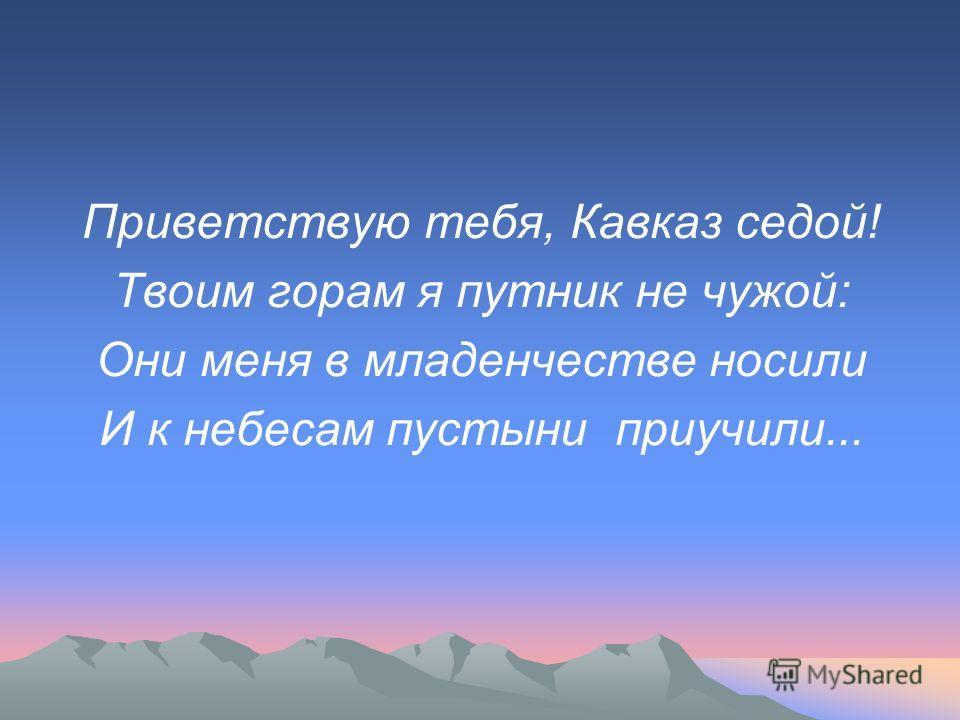 Приветствую тебя, Кавказ седой! Твоим горам я путник не чужой: Они меня в младенчестве носили И к небесам пустыни приучили...