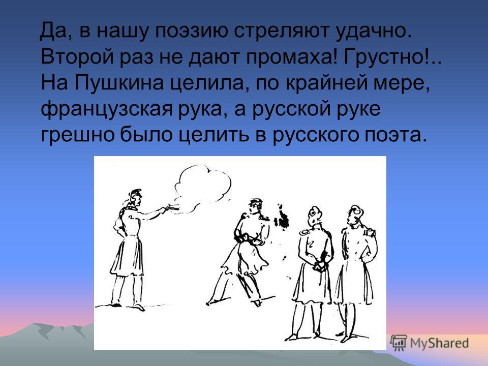 Да, в нашу поэзию стреляют удачно. Второй раз не дают промаха! Грустно!.. На Пушкина целила, по крайней мере, французская рука, а русской руке грешно было целить в русского поэта.