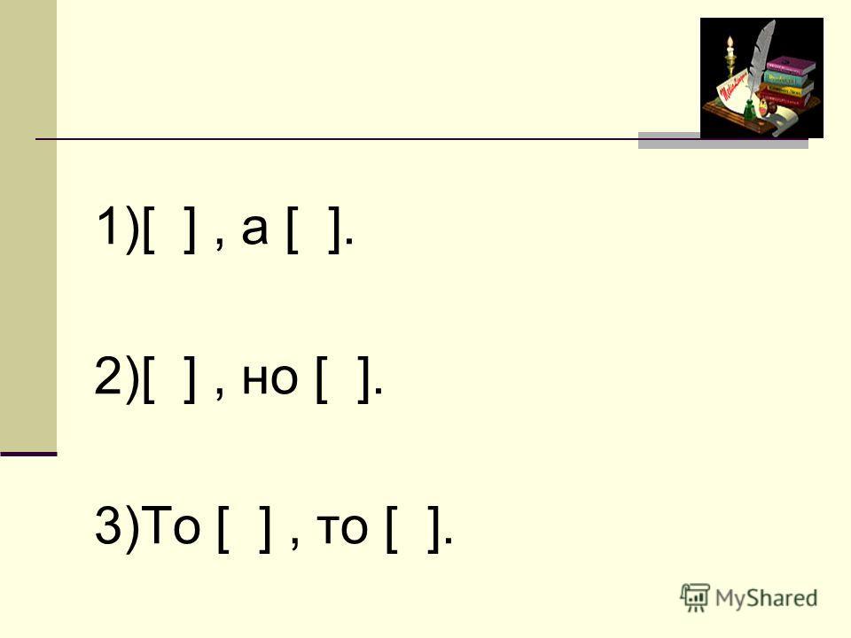 1)[ ], а [ ]. 2)[ ], но [ ]. 3)То [ ], то [ ].