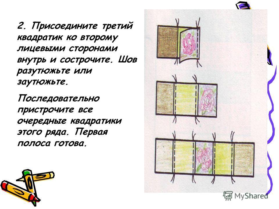 2. Присоедините третий квадратик ко второму лицевыми сторонами внутрь и сострочите. Шов разутюжьте или заутюжьте. Последовательно пристрочите все очередные квадратики этого ряда. Первая полоса готова.