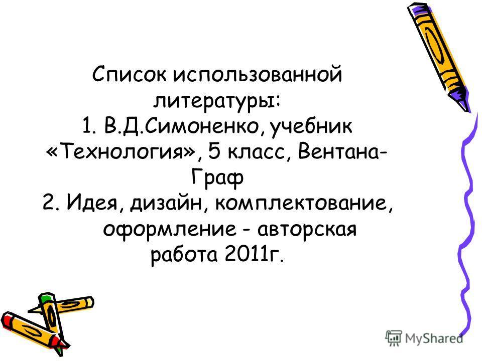 Список использованной литературы: 1. В.Д.Симоненко, учебник «Технология», 5 класс, Вентана- Граф 2. Идея, дизайн, комплектование, оформление - авторская работа 2011г.