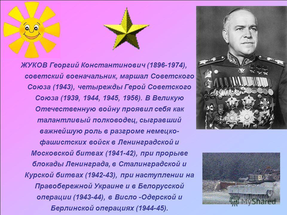 ЖУКОВ Георгий Константинович (1896-1974), советский военачальник, маршал Советского Союза (1943), четырежды Герой Советского Союза (1939, 1944, 1945, 1956). В Великую Отечественную войну проявил себя как талантливый полководец, сыгравший важнейшую ро