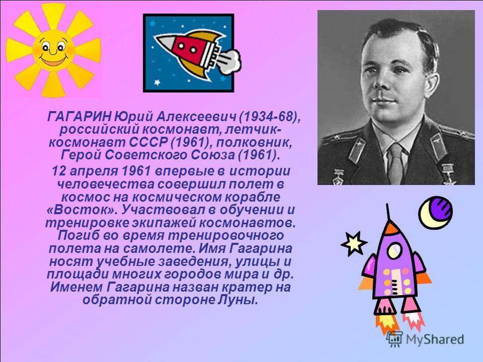 ГАГАРИН Юрий Алексеевич (1934-68), российский космонавт, летчик- космонавт СССР (1961), полковник, Герой Советского Союза (1961). 12 апреля 1961 впервые в истории человечества совершил полет в космос на космическом корабле «Восток». Участвовал в обуч