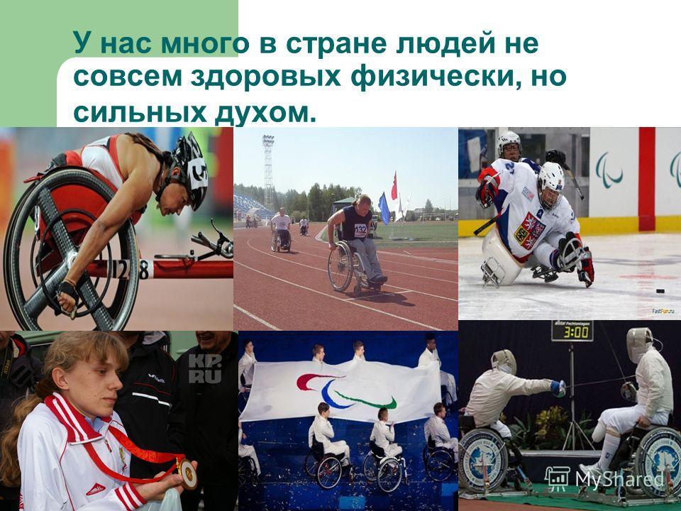 У нас много в стране людей не совсем здоровых физически, но сильных духом.