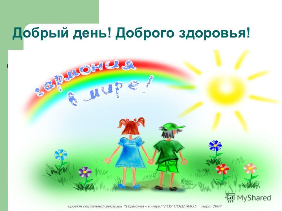 Добрый день! Доброго здоровья!