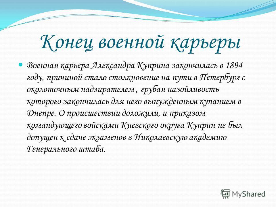 Конец военной карьеры Военная карьера Александра Куприна закончилась в 1894 году, причиной стало столкновение на пути в Петербург с околоточным надзирателем, грубая назойливость которого закончилась для него вынужденным купанием в Днепре. О происшест