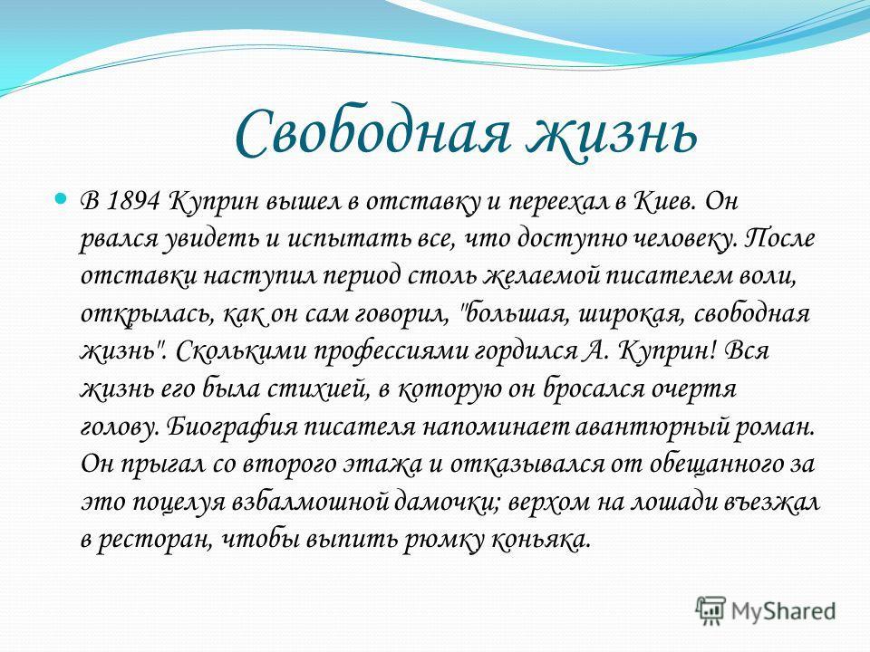 Свободная жизнь В 1894 Куприн вышел в отставку и переехал в Киев. Он рвался увидеть и испытать все, что доступно человеку. После отставки наступил период столь желаемой писателем воли, открылась, как он сам говорил,