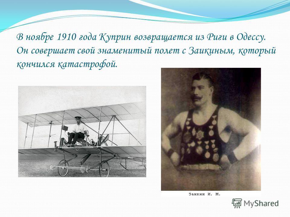 В ноябре 1910 года Куприн возвращается из Риги в Одессу. Он совершает свой знаменитый полет с Заикиным, который кончился катастрофой.