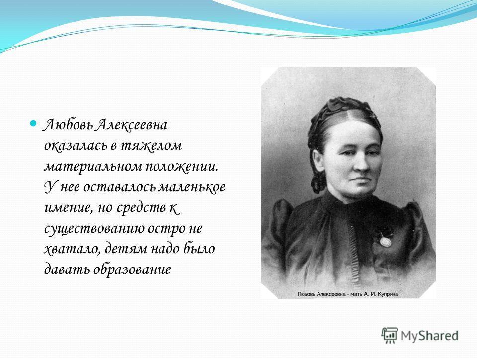 Любовь Алексеевна оказалась в тяжелом материальном положении. У нее оставалось маленькое имение, но средств к существованию остро не хватало, детям надо было давать образование