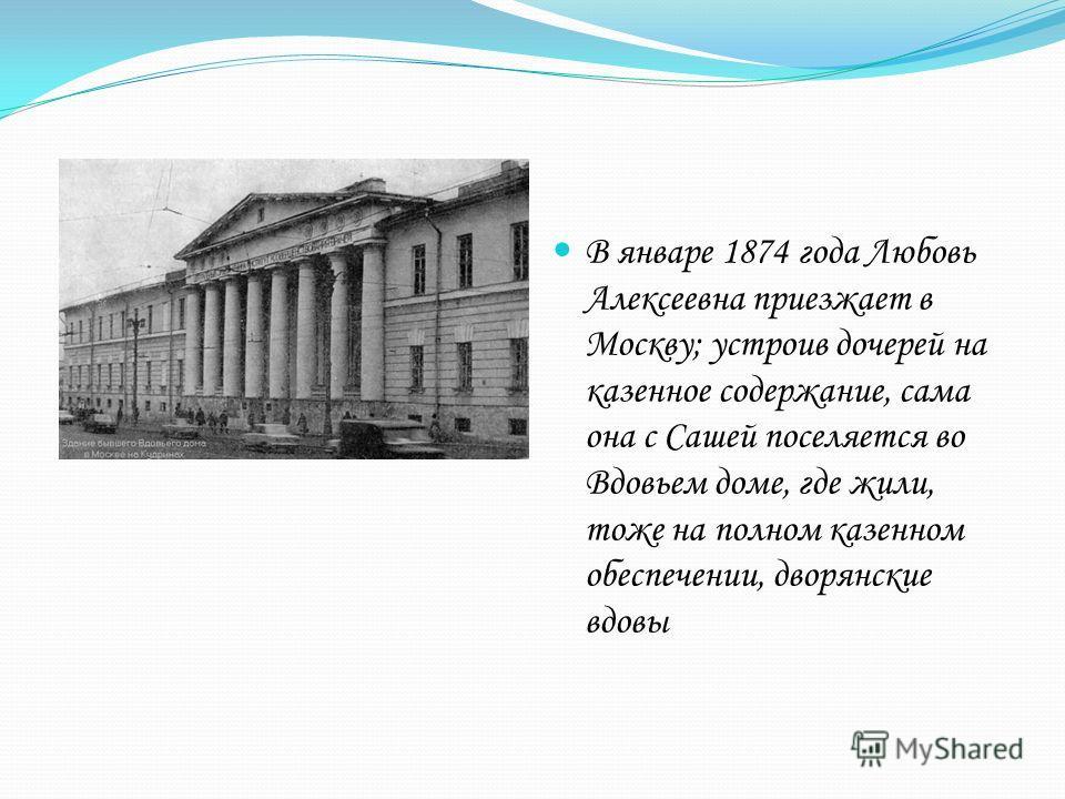 В январе 1874 года Любовь Алексеевна приезжает в Москву; устроив дочерей на казенное содержание, сама она с Сашей поселяется во Вдовьем доме, где жили, тоже на полном казенном обеспечении, дворянские вдовы