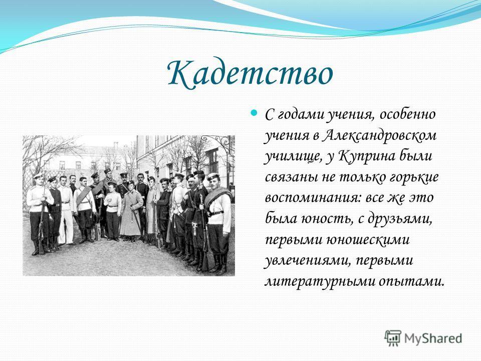 Кадетство С годами учения, особенно учения в Александровском училище, у Куприна были связаны не только горькие воспоминания: все же это была юность, с друзьями, первыми юношескими увлечениями, первыми литературными опытами.