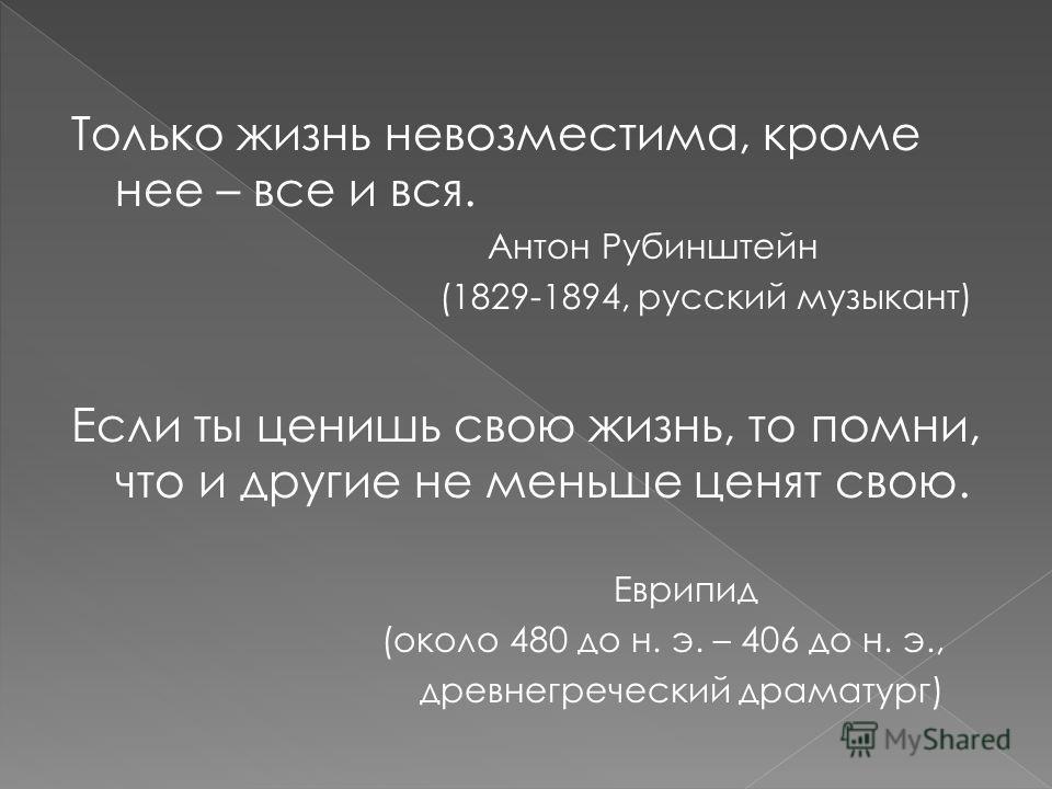 Только жизнь невозместима, кроме нее – все и вся. Антон Рубинштейн (1829-1894, русский музыкант) Если ты ценишь свою жизнь, то помни, что и другие не меньше ценят свою. Еврипид (около 480 до н. э. – 406 до н. э., древнегреческий драматург)