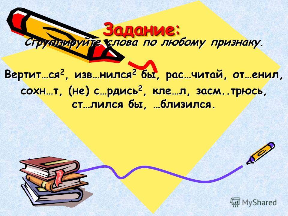 Задание: Сгруппируйте слова по любому признаку. Вертит…ся, изв…нился 2 бы, рас…читай, от…енил, Вертит…ся 2, изв…нился 2 бы, рас…читай, от…енил, сохн…т, (не) с…рдись 2, кле…л, засм..трюсь, ст…лился бы, …близился.