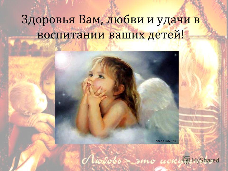 Здоровья Вам, любви и удачи в воспитании ваших детей !