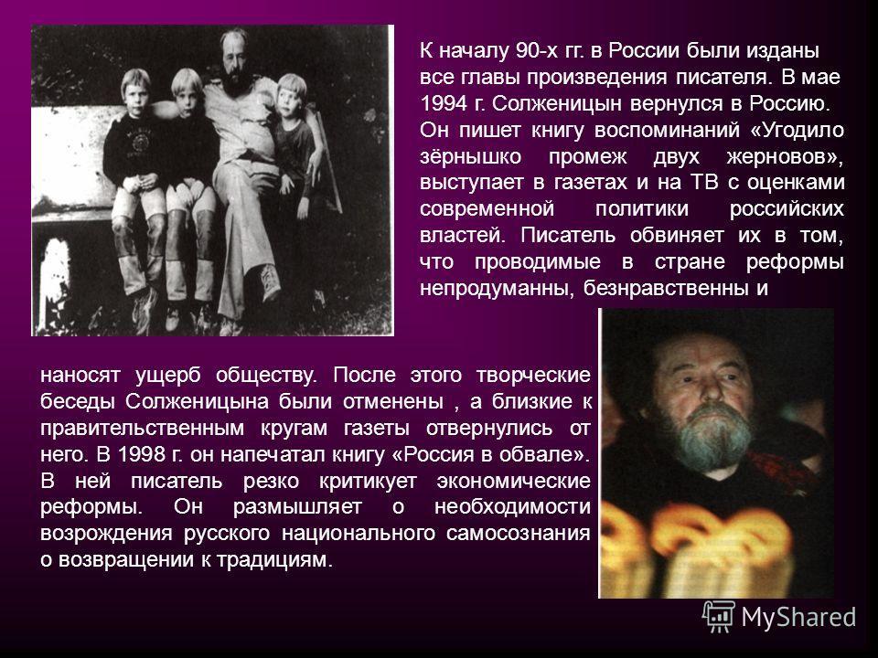 К началу 90-х гг. в России были изданы все главы произведения писателя. В мае 1994 г. Солженицын вернулся в Россию. Он пишет книгу воспоминаний «Угодило зёрнышко промеж двух жерновов», выступает в газетах и на ТВ с оценками современной политики росси