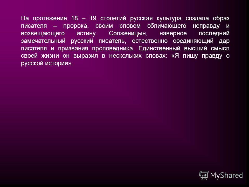 На протяжение 18 – 19 столетий русская культура создала образ писателя – пророка, своим словом обличающего неправду и возвещающего истину. Солженицын, наверное последний замечательный русский писатель, естественно соединяющий дар писателя и призвания