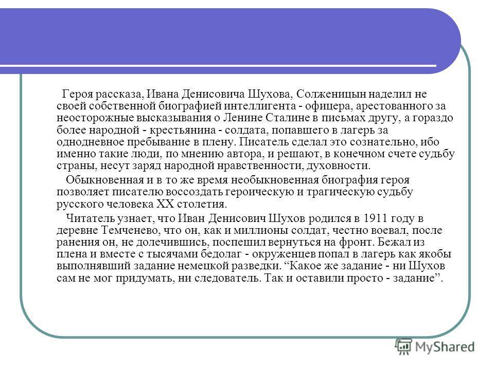 Героя рассказа, Ивана Денисовича Шухова, Солженицын наделил не своей собственной биографией интеллигента - офицера, арестованного за неосторожные высказывания о Ленине Сталине в письмах другу, а гораздо более народной - крестьянина - солдата, попавше