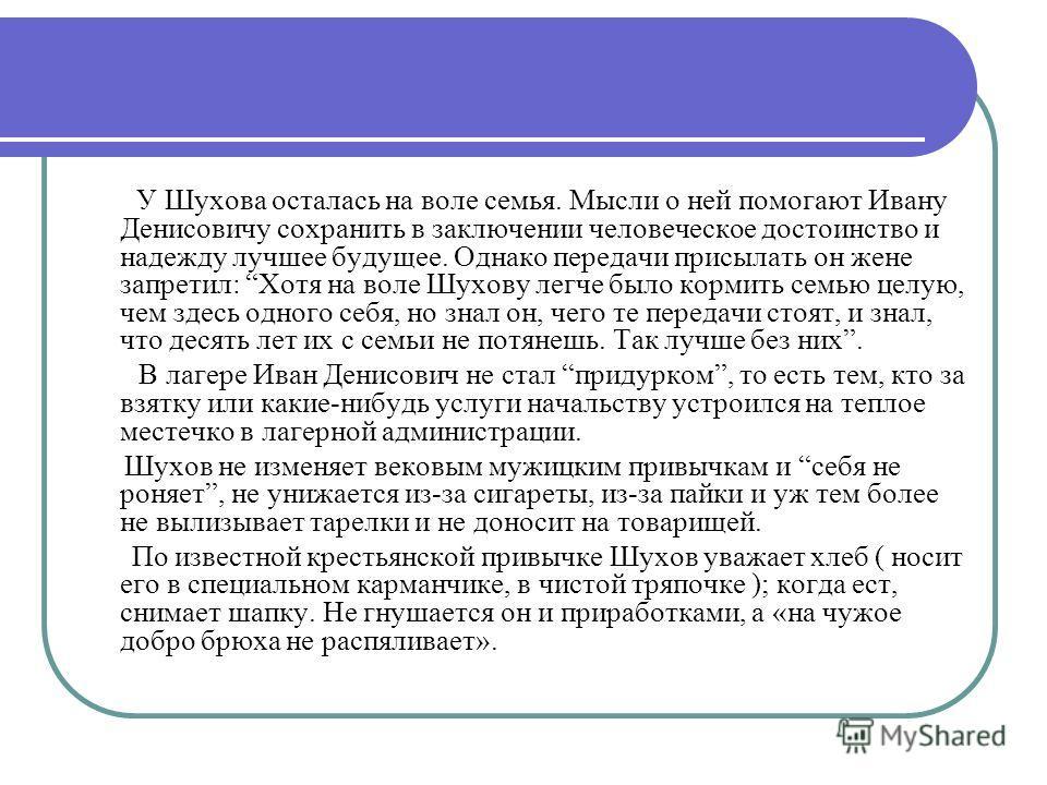 У Шухова осталась на воле семья. Мысли о ней помогают Ивану Денисовичу сохранить в заключении человеческое достоинство и надежду лучшее будущее. Однако передачи присылать он жене запретил: Хотя на воле Шухову легче было кормить семью целую, чем здесь