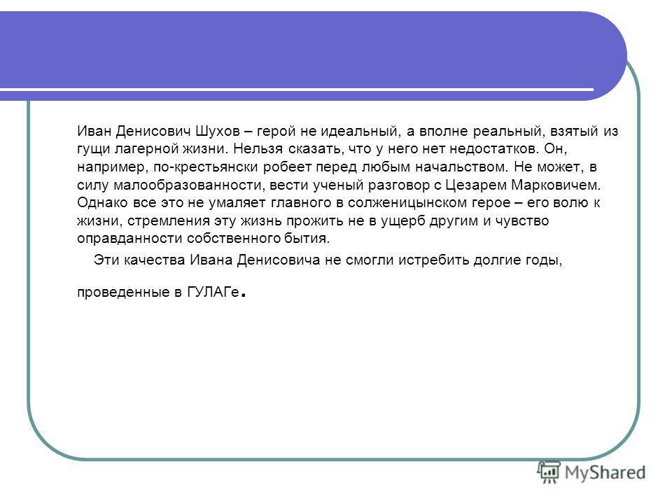 Иван Денисович Шухов – герой не идеальный, а вполне реальный, взятый из гущи лагерной жизни. Нельзя сказать, что у него нет недостатков. Он, например, по-крестьянски робеет перед любым начальством. Не может, в силу малообразованности, вести ученый ра