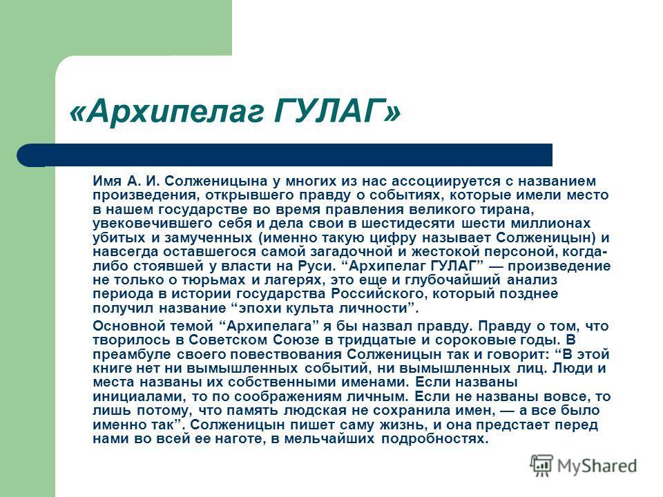 «Архипелаг ГУЛАГ» Имя А. И. Солженицына у многих из нас ассоциируется с названием произведения, открывшего правду о событиях, которые имели место в нашем государстве во время правления великого тирана, увековечившего себя и дела свои в шестидесяти ше