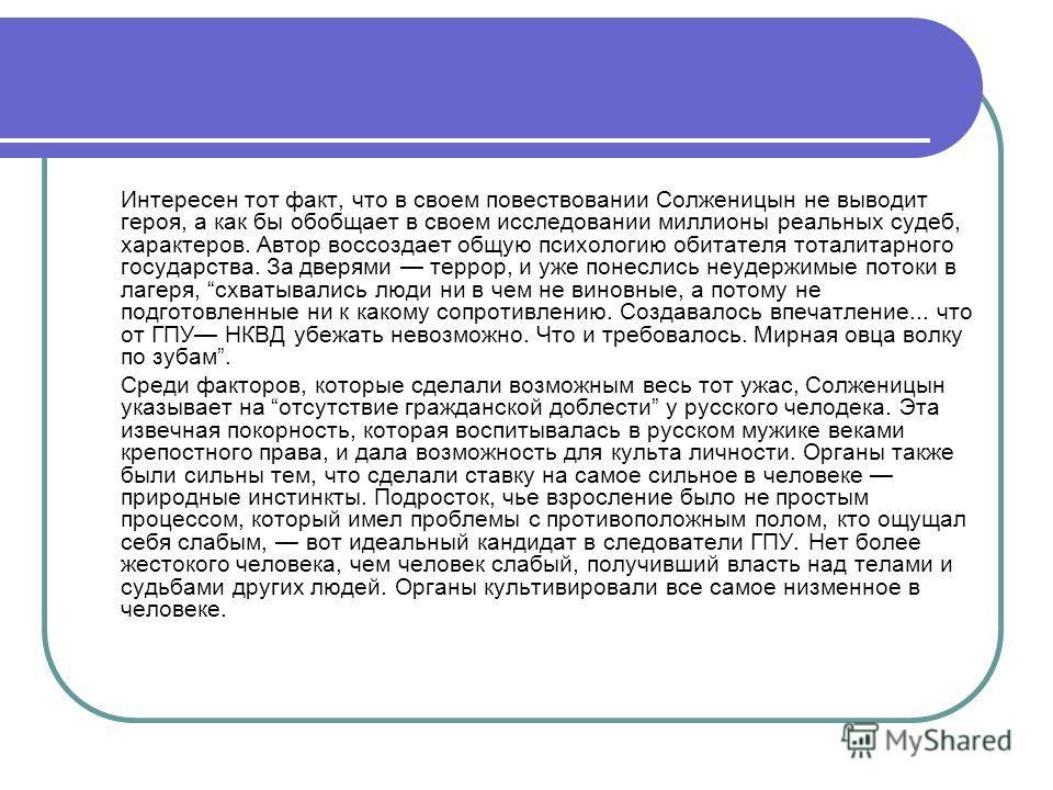 Интересен тот факт, что в своем повествовании Солженицын не выводит героя, а как бы обобщает в своем исследовании миллионы реальных судеб, характеров. Автор воссоздает общую психологию обитателя тоталитарного государства. За дверями террор, и уже пон