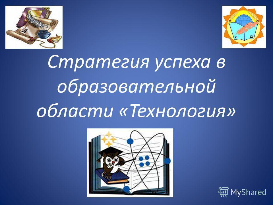 Стратегия успеха в образовательной области «Технология»