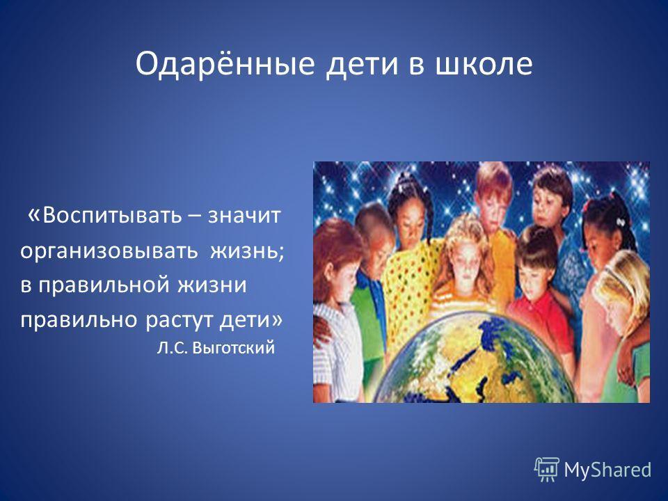 Одарённые дети в школе « Воспитывать – значит организовывать жизнь; в правильной жизни правильно растут дети» Л.С. Выготский
