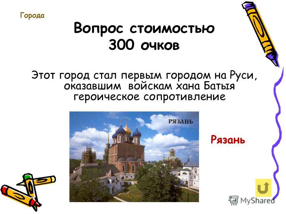 Вопрос стоимостью 300 очков Города Этот город стал первым городом на Руси, оказавшим войскам хана Батыя героическое сопротивление Рязань