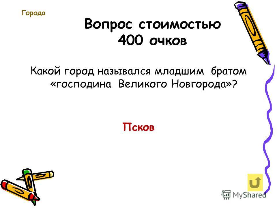 Вопрос стоимостью 400 очков Города Какой город назывался младшим братом «господина Великого Новгорода»? Псков