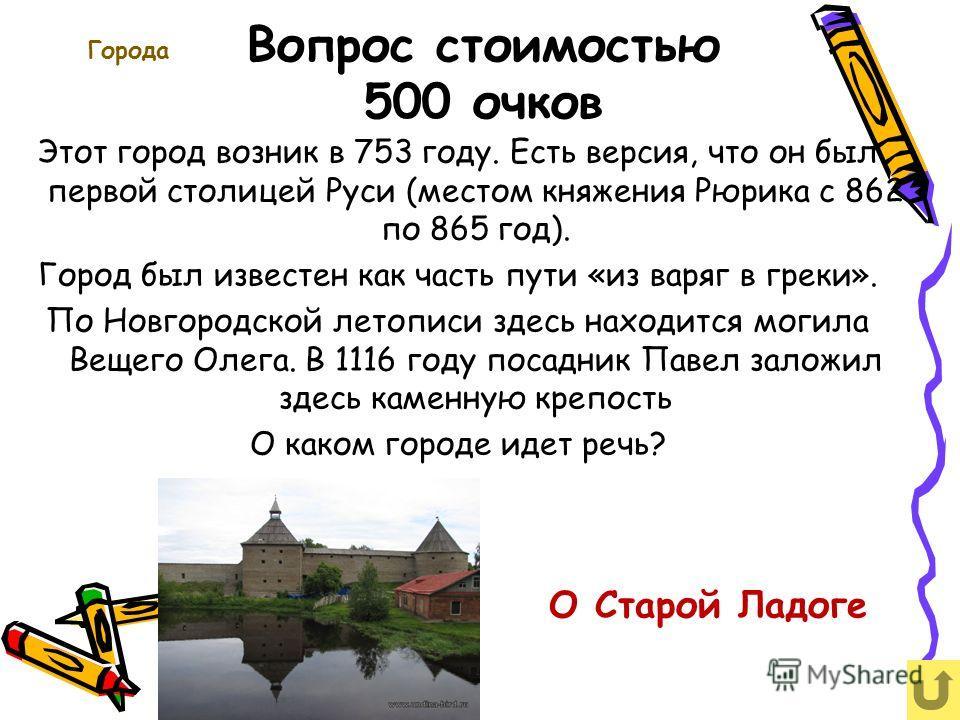 Вопрос стоимостью 500 очков Города Этот город возник в 753 году. Есть версия, что он был первой столицей Руси (местом княжения Рюрика с 862 по 865 год). Город был известен как часть пути «из варяг в греки». По Новгородской летописи здесь находится мо