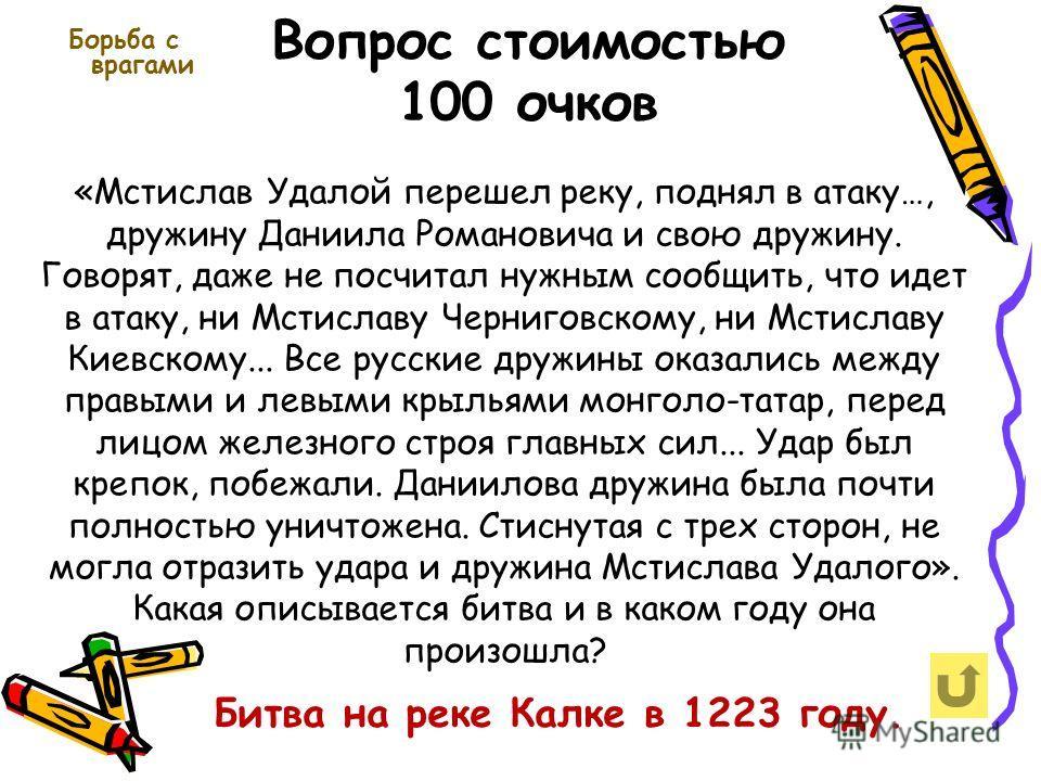 Вопрос стоимостью 100 очков Борьба с врагами Битва на реке Калке в 1223 году. «Мстислав Удалой перешел реку, поднял в атаку…, дружину Даниила Романовича и свою дружину. Говорят, даже не посчитал нужным сообщить, что идет в атаку, ни Мстиславу Черниго