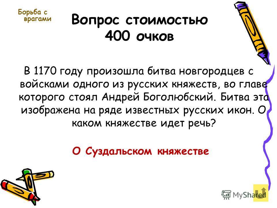 Вопрос стоимостью 400 очков Борьба с врагами В 1170 году произошла битва новгородцев с войсками одного из русских княжеств, во главе которого стоял Андрей Боголюбский. Битва эта изображена на ряде известных русских икон. О каком княжестве идет речь?