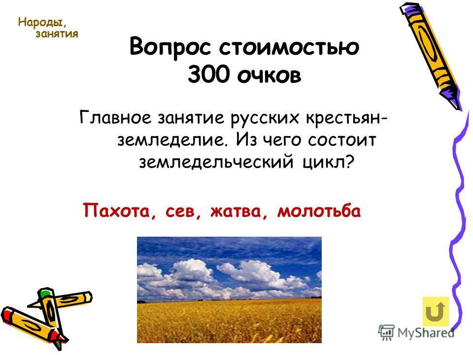 Вопрос стоимостью 300 очков Народы, занятия Главное занятие русских крестьян- земледелие. Из чего состоит земледельческий цикл? Пахота, сев, жатва, молотьба